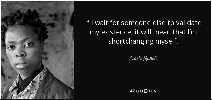 quote-if-i-wait-for-someone-else-to-validate-my-existence-it-will-mean-that-i-m-shortchanging-zanele-muholi-92-26-51